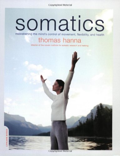 Somatics: Reawakening The Mind's Control Of Movement, Flexibility, And Health [Thomas Hanna] (Tapa Blanda)