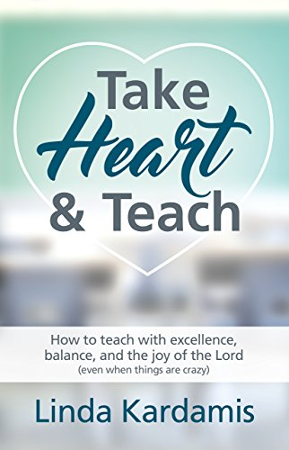 Take Heart and Teach: How to teach with excellence, balance, and the joy of the Lord (even when things are crazy)