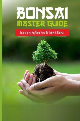 Bonsai Master Guide Learn Step By Step How To Grow A Bonsai (Japanese Gardens) (Volume 1)
