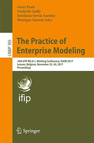 The Practice of Enterprise Modeling: 10th IFIP WG 8.1. Working Conference, PoEM 2017, Leuven, Belgium, November 22-24, 2017, Proceedings (Lecture Notes in Business Information Processing) PDF