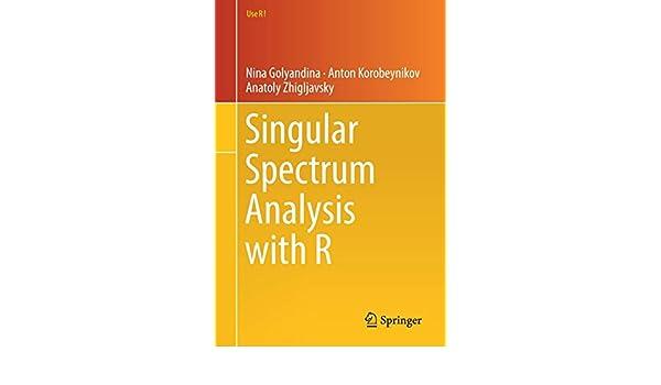 Singular Spectrum Analysis with R (Use R!): Nina Golyandina, Anton