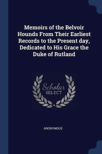 Rutlands Hounds - Memoirs of the Belvoir Hounds From Their Earliest Records to the Present day, Dedicated to His Grace the Duke of Rutland