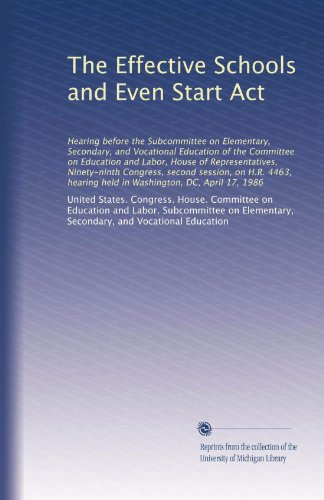 The Effective Schools and Even Start Act: Hearing before the Subcommittee on Elementary, Secondary, and Vocational Education of the Committee on ... held in Washington, DC, April 17, 1986