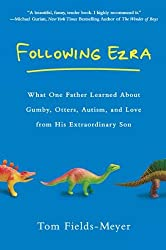 Following Ezra: What One Father Learned About Gumby, Otters, Autism, and Love From His Extraordi nary Son