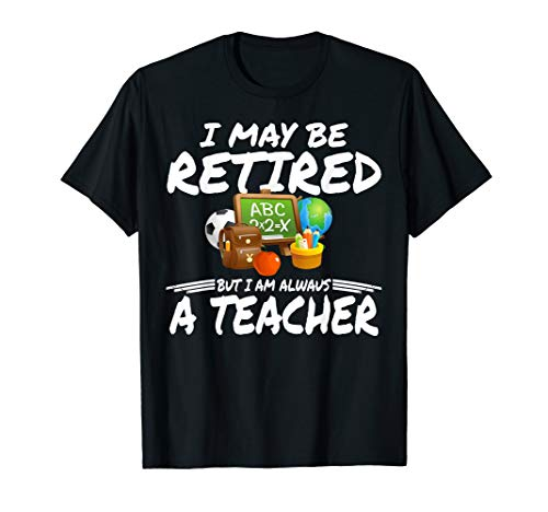 I May Be Retired But I Am Always A Teacher  T-Shirt