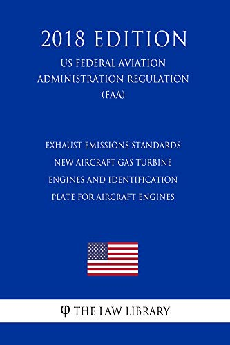 Exhaust Emissions Standards - New Aircraft Gas Turbine Engines and Identification Plate for Aircraft Engines (US Federal Aviation Administration Regulation) (FAA) (2018 Edition)