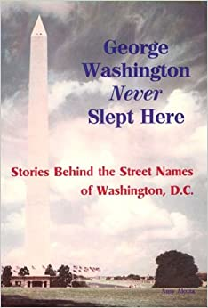 Book George Washington Never Slept Here: The History of Street Names in Washington, D.C.