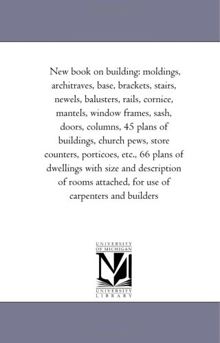New book on building: moldings, architraves, base, brackets, stairs, newels, balusters, rails, cornice, mantels, window frames, sash, doors, columns, ... etc., 66 plans of dwellings with size and