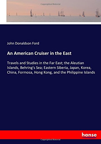 Download An American Cruiser in the East: Travels and Studies in the Far East; the Aleutian Islands, Behring's Sea; Eastern Siberia, Japan, Korea, China, Formosa, Hong Kong, and the Philippine Islands ebook
