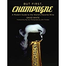 But First, Champagne: A Modern Guide to the World?s Favorite Wine