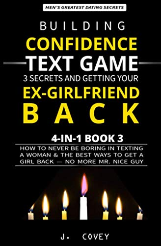 Building Confidence, Text Game, 3 Secrets, and Getting Your Ex-Girlfriend Back: How to Never Be Boring in Texting a Woman & the Best Ways to Get a Girl Back - No More Mr. Nice Guy (Men's Guide) (Best Way To Get Your Ex Boyfriend Back Fast)