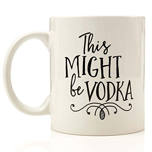 Funny 11oz Coffee or Tea Mugs - Might Be Vodka Mug by Eitly -Great Sarcasm Gift for Men, Women, Mom or Dad, Sister, Brother, Boss, Teacher