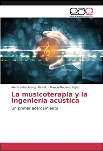 La musicoterapia y la ingeniería acústica: Un primer acercamiento (Spanish Edition): María Isabel Arango Giraldo, Manuel Recuero López: 9783659605383: ...
