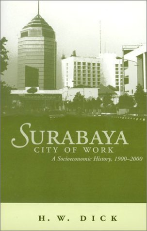 Surabaya City Of Work A Socioeconomic History, 1900-2000 [Ohio RIS Southeast Asia Series] by Dick, Howard [Ohio University Press,2002] [Paperback]