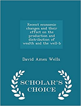 Recent economic changes and their effect on the production and distribution of wealth and the well-b - Scholar's Choice Edition
