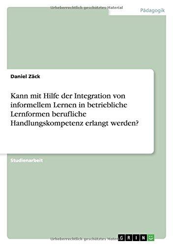 Download Kann mit Hilfe der Integration von informellem Lernen in betriebliche Lernformen berufliche Handlungskompetenz erlangt werden? (German Edition) pdf