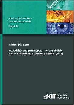 Adaptivitaet und semantische Interoperabilitaet von Manufacturing Execution Systemen (MES): Volume 12 (Karlsruher Schriften zur Anthropomatik / ... und Bildauswertung IOSB Karlsruhe)