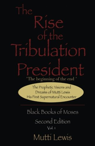 The Rise of The Tribulation President: The Beginning of The End (The Black Books of Moses: Its Secret and Last Prophecies) (Volume 1)