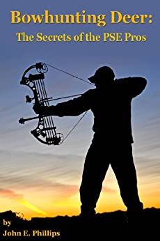Bowhunting Deer: The Secrets of the PSE Pros by [Phillips, John E.]