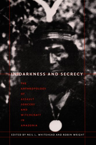 In Darkness and Secrecy: The Anthropology of Assault Sorcery and Witchcraft in Amazonia (e-Duke books scholarly collection.) (Amazonia Collection)