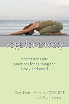 Yoga for Anxiety: Meditations and Practices for Calming the Body and Mind by [NurrieStearns, Mary, NurrieStearns, Rick]
