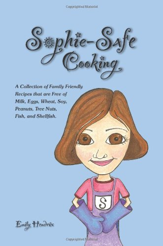 Sophie-Safe Cooking: A Collection of Family Friendly Recipes that are Free of Milk, Eggs, Wheat, Soy, Peanuts, Tree Nuts, Fish and Shellfish by Emily Hendrix