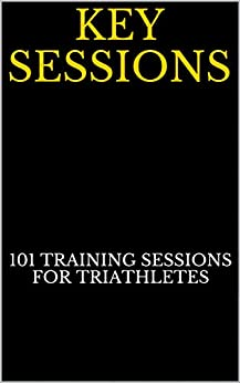 Key Sessions: 101 Key Training Sessions For Triathletes by [triathletes, Tim Egge]