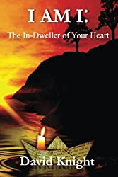 I am I: The In-Dweller of your Heart: 52 Inner Dictations - David Knight