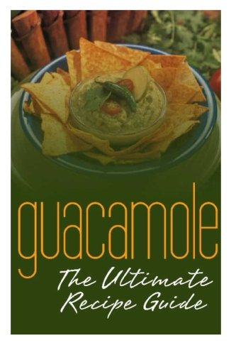 Guacamole  The Ultimate Recipe Guide  Over 30 Delicious   Best Selling Recipes