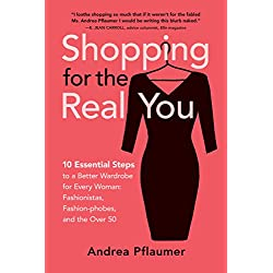 Shopping for the Real You: 10 Essential Steps to a Better Wardrobe for Every Woman: Fashionistas, Fashion-phobes, and the Over 50