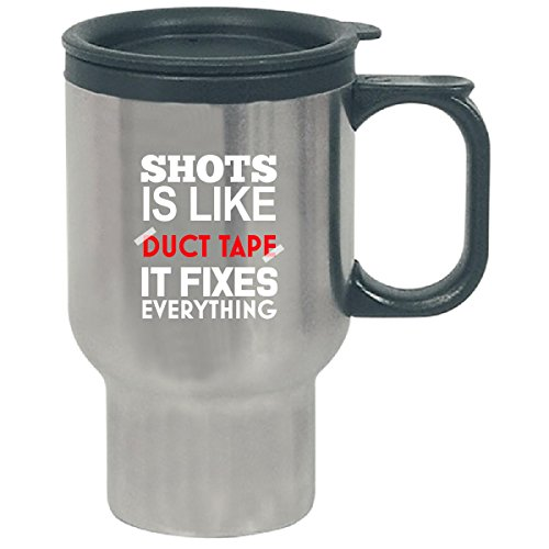 Shots Is Like Duct Tape It Fixes Everything - Travel Mug by Cool Shirts For You