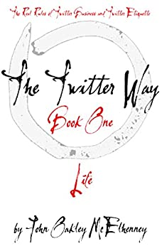 The Twitter Way - Book One / LIFE: Twitter As A Way of Enlightenment by [McElhenney, John Oakley]