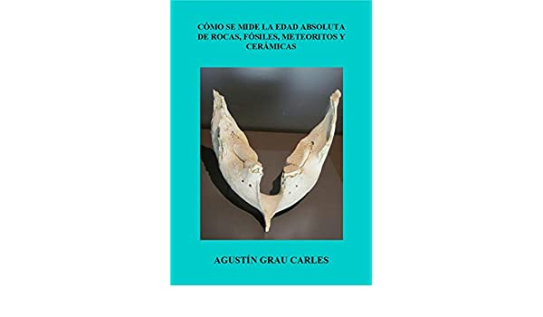 Amazon.com: Cómo se mide la edad absoluta de rocas, fósiles, meteoritos y cerámicas (Spanish Edition) eBook: Agustín Grau Carles: Kindle Store