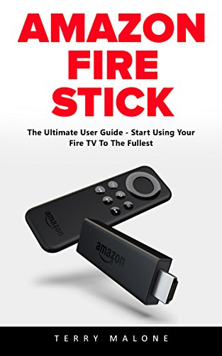 Amazon Fire Stick: The Ultimate User Guide - Start Using Your Fire TV To The Fullest