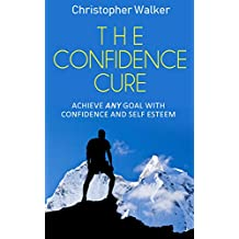 The Confidence Cure: 70 Confidence tricks and tips to make you feel comfortable in any situation