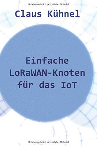 Einfache LoRaWAN-Knoten für das IoT Taschenbuch – 22. September 2018 Claus Kühnel Skript Verlag Kühnel 3907857356