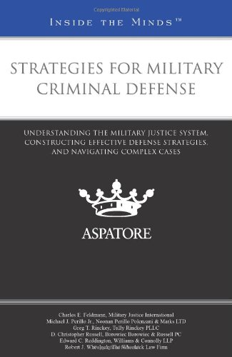 Strategies for Military Criminal Defense: Leading Lawyers on Understanding the Military Justice System, Constructing Effective Defense Strategies, and Navigating Complex Cases (Inside the Minds)