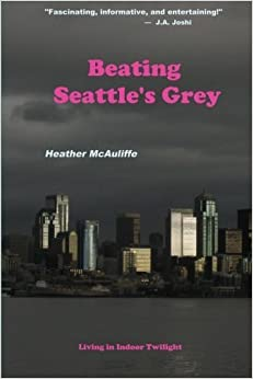 Beating Seattle's Grey: Living in Indoor Twilight by Heather McAuliffe (2015-10-21)