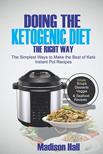Doing the Ketogenic Diet the Right Way: The Simplest Ways to Make the Best of Keto Instant Pot Recipes by Madison Hall
