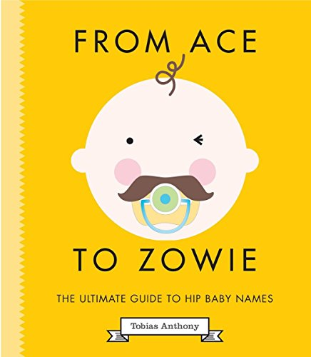 From Ace to Zowie: The Ultimate Guide to Hip Baby Names by Smith Street Books