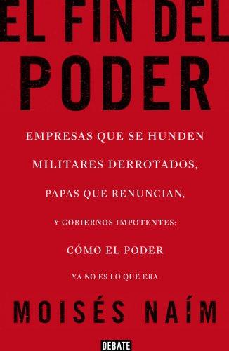 El fin del poder: Empresas que se hunden, militares derrotados, papas que renuncian, y gobiernos impotentes: cómo el poder ya no es lo que era (Spanish Edition)