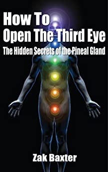 How To Open The Third Eye - The Hidden Secrets of the Pineal Gland by [Baxter, Zak]