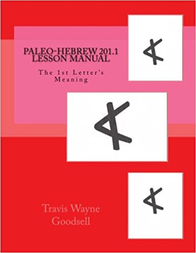 Paleo-Hebrew 201.1 Lesson Manual: The 1st Letter's Meaning (Paleo-Hebrew Lesson Manuals, Vol. 2.1) 1st Edition