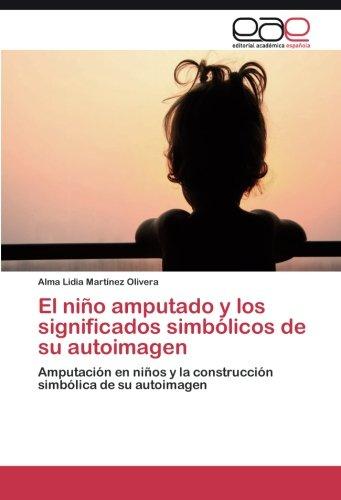 El niño amputado y los significados simbolicos de su autoimagen: Amputacion en niños y la construccion simbolica de su autoimagen (Spanish Edition) [Alma Lidia Martinez Olivera] (Tapa Blanda)