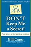 img - for Don't Keep Me A Secret: Proven Tactics to Get Referrals and Introductions by Bill Cates (2007-09-17) book / textbook / text book