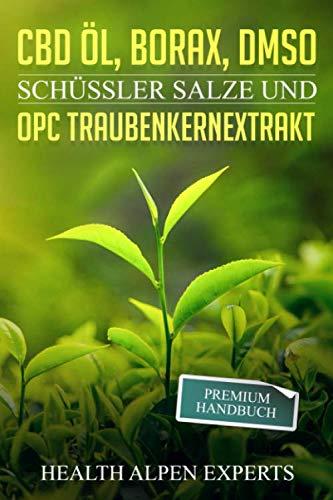 CBD Öl Borax DMSO Schüssler Salze und OPC Traubenkernextrakt: Premium Handbuch - Anwendung Wirkung Erfahrungsberichte und Studien