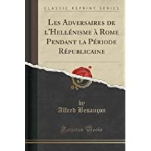 Les Adversaires de l'Hell??nisme ?? Rome Pendant la P??riode R??publicaine (Classic Reprint) by Alfred Besan??on (2015-09-27)