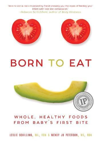 Born to Eat: Whole, Healthy Foods from Baby's First Bite by Wendy Jo Peterson, Leslie Schilling