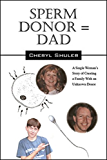 Sperm Donor = Dad A Single Woman's Story of Creating a Family With an Unknown Donor