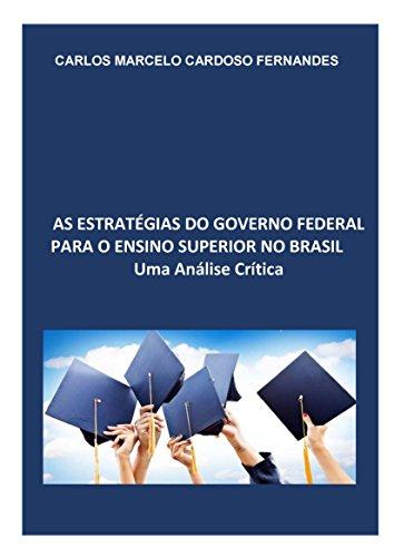 AS ESTRATÉGIAS DO GOVERNO FEDERAL PARA O ENSINO SUPERIOR NO BRASIL: UMA ANÁLISE CRÍTICA (Portuguese Edition)